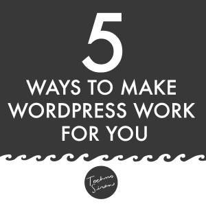 Five Ways to Make WordPress Work For You