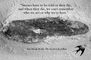 Stories have to be told or they die; and when they die, we can't remember who we are or why we're here.